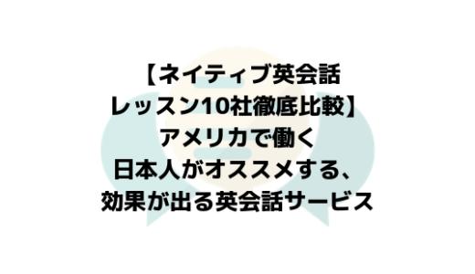 【ネイティブ英会話レッスン10社徹底比較】アメリカで働く日本人がオススメする、効果が出る英会話サービス